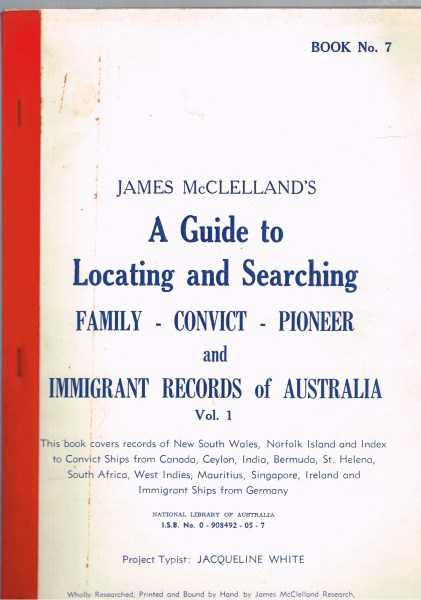 James McClelland's A Guide to Locating and Searching Family Convict Pioneer  Immigrant Records of Australia Book No  7 Vol  1